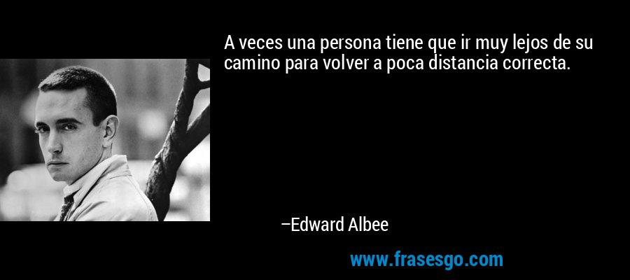 A veces una persona tiene que ir muy lejos de su camino para volver a poca distancia correcta. – Edward Albee