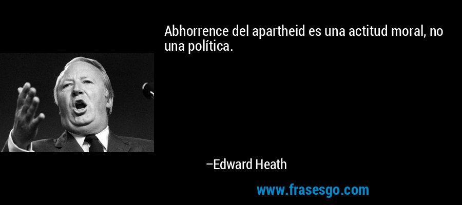 Abhorrence del apartheid es una actitud moral, no una política. – Edward Heath