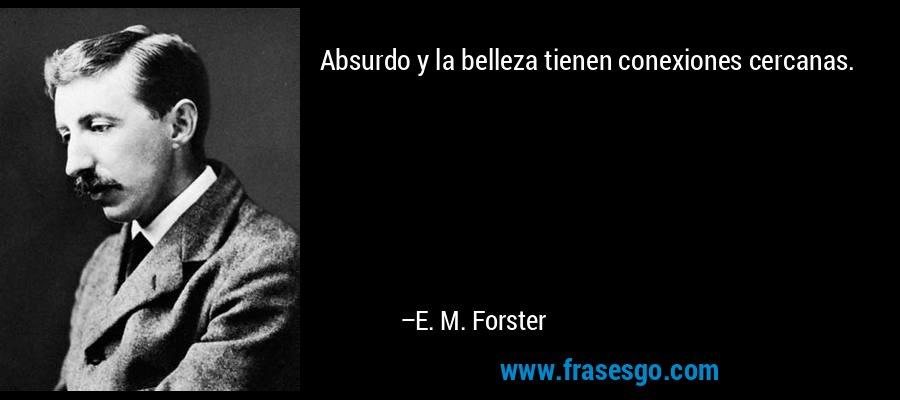 Absurdo y la belleza tienen conexiones cercanas. – E. M. Forster