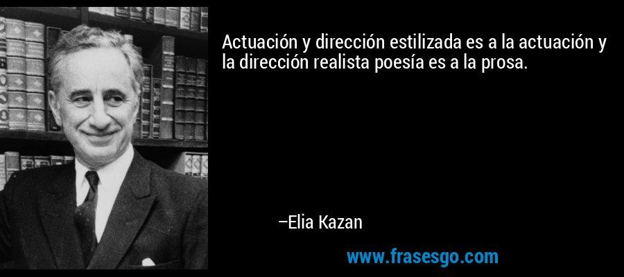 Actuación y dirección estilizada es a la actuación y la dirección realista poesía es a la prosa. – Elia Kazan