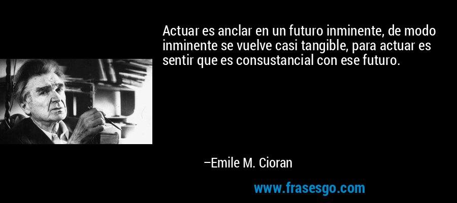Actuar es anclar en un futuro inminente, de modo inminente se vuelve casi tangible, para actuar es sentir que es consustancial con ese futuro. – Emile M. Cioran