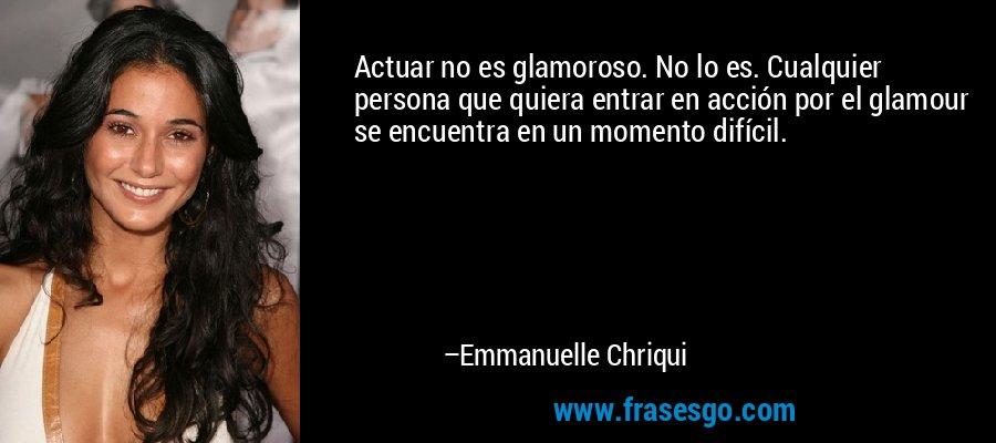 Actuar no es glamoroso. No lo es. Cualquier persona que quiera entrar en acción por el glamour se encuentra en un momento difícil. – Emmanuelle Chriqui