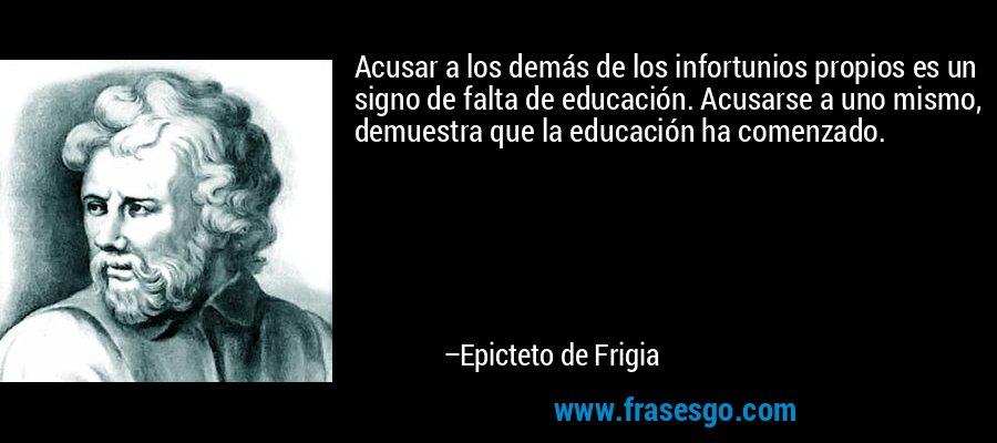 Acusar a los demás de los infortunios propios es un signo de falta de educación. Acusarse a uno mismo, demuestra que la educación ha comenzado. – Epicteto de Frigia