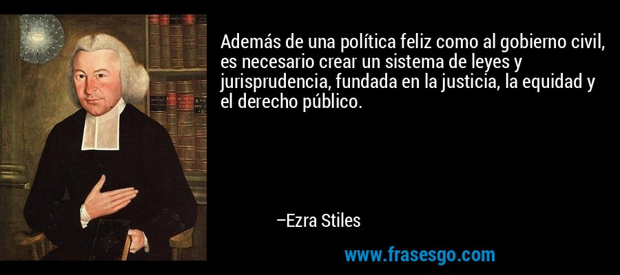 Además de una política feliz como al gobierno civil, es necesario crear un sistema de leyes y jurisprudencia, fundada en la justicia, la equidad y el derecho público. – Ezra Stiles
