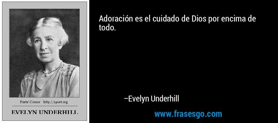 Adoración es el cuidado de Dios por encima de todo. – Evelyn Underhill