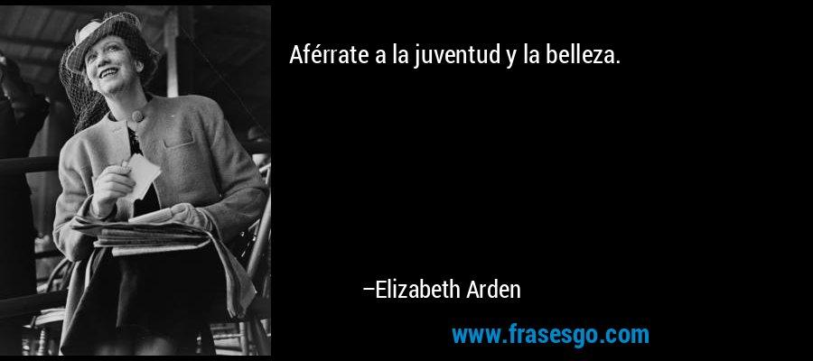 Aférrate a la juventud y la belleza. – Elizabeth Arden