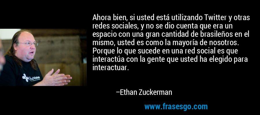 Ahora bien, si usted está utilizando Twitter y otras redes sociales, y no se dio cuenta que era un espacio con una gran cantidad de brasileños en el mismo, usted es como la mayoría de nosotros. Porque lo que sucede en una red social es que interactúa con la gente que usted ha elegido para interactuar. – Ethan Zuckerman