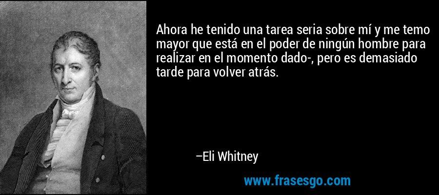 Ahora he tenido una tarea seria sobre mí y me temo mayor que está en el poder de ningún hombre para realizar en el momento dado-, pero es demasiado tarde para volver atrás. – Eli Whitney