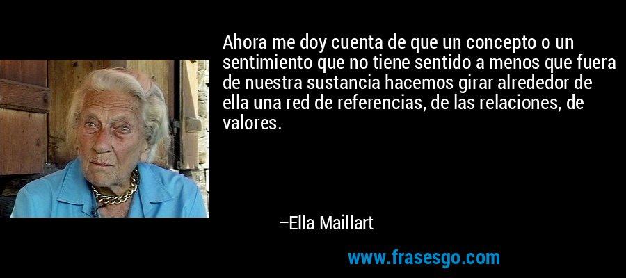Ahora me doy cuenta de que un concepto o un sentimiento que no tiene sentido a menos que fuera de nuestra sustancia hacemos girar alrededor de ella una red de referencias, de las relaciones, de valores. – Ella Maillart