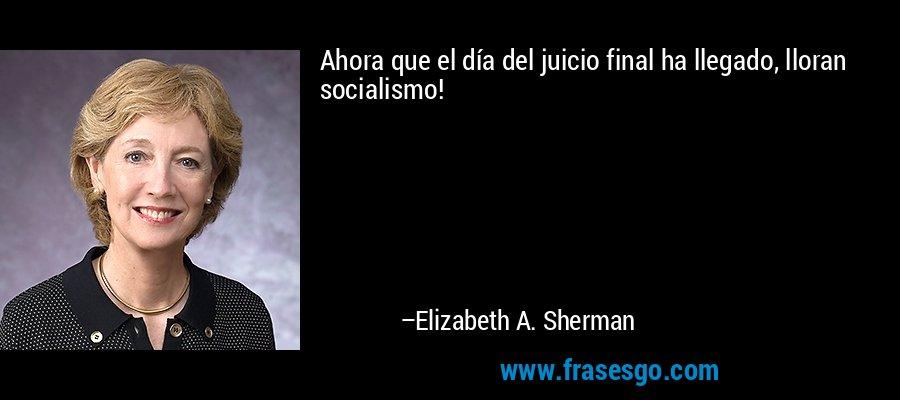 Ahora que el día del juicio final ha llegado, lloran socialismo! – Elizabeth A. Sherman