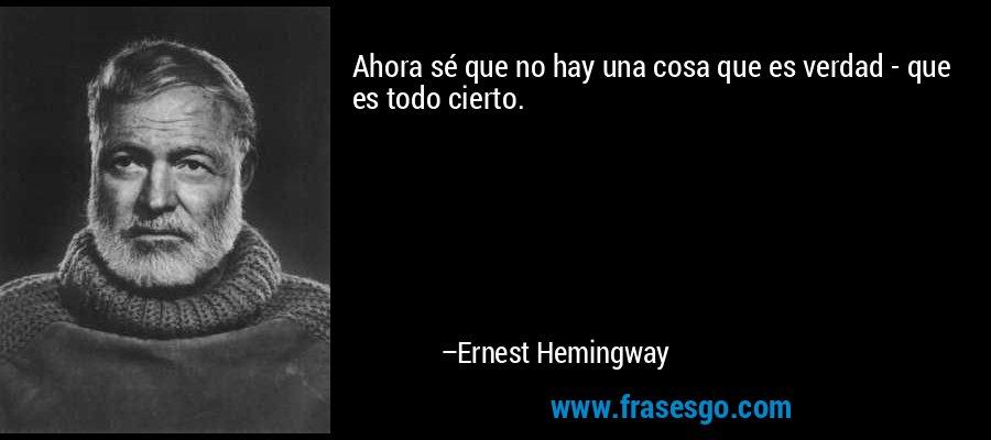 Ahora sé que no hay una cosa que es verdad - que es todo cierto. – Ernest Hemingway