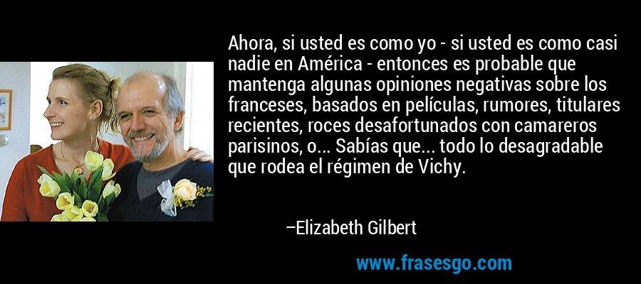 Ahora, si usted es como yo - si usted es como casi nadie en América - entonces es probable que mantenga algunas opiniones negativas sobre los franceses, basados en películas, rumores, titulares recientes, roces desafortunados con camareros parisinos, o... Sabías que... todo lo desagradable que rodea el régimen de Vichy. – Elizabeth Gilbert
