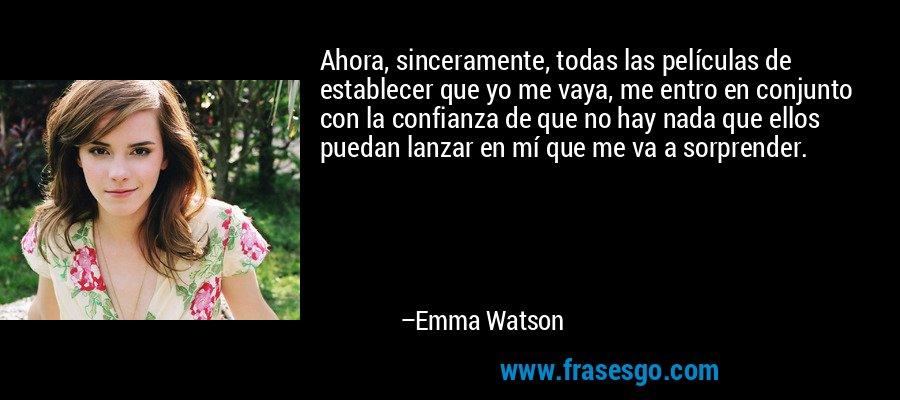 Ahora, sinceramente, todas las películas de establecer que yo me vaya, me entro en conjunto con la confianza de que no hay nada que ellos puedan lanzar en mí que me va a sorprender. – Emma Watson