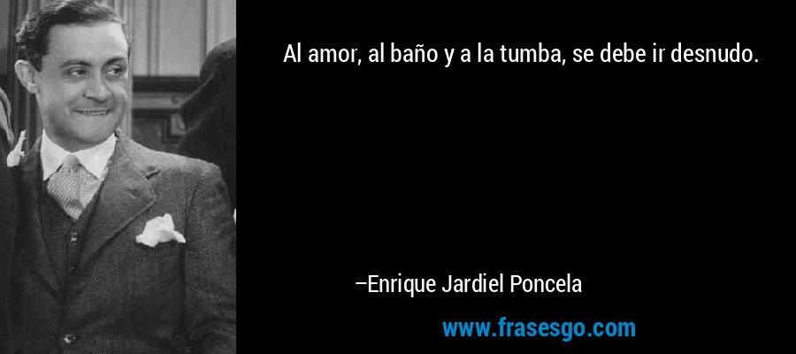 Al amor, al baño y a la tumba, se debe ir desnudo. – Enrique Jardiel Poncela