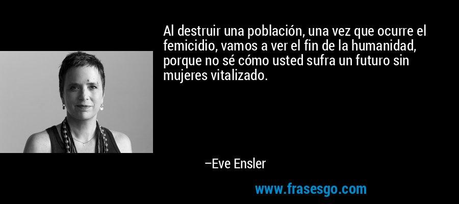 Al destruir una población, una vez que ocurre el femicidio, vamos a ver el fin de la humanidad, porque no sé cómo usted sufra un futuro sin mujeres vitalizado. – Eve Ensler