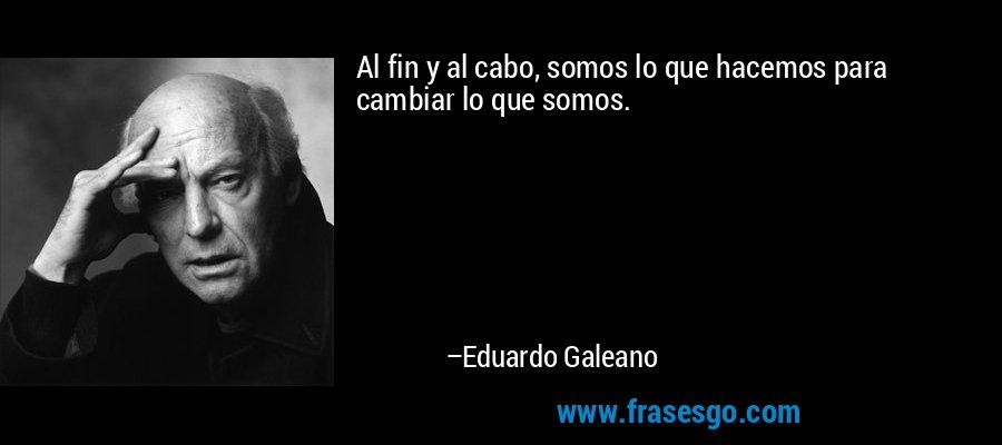 Al fin y al cabo, somos lo que hacemos para cambiar lo que somos. – Eduardo Galeano