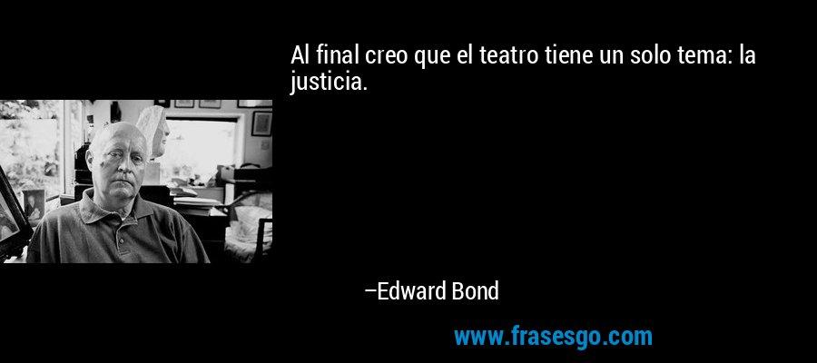 Al final creo que el teatro tiene un solo tema: la justicia. – Edward Bond