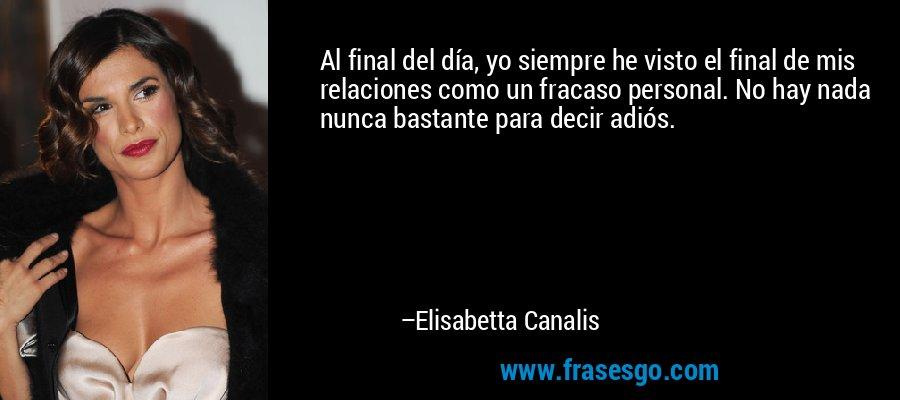 Al final del día, yo siempre he visto el final de mis relaciones como un fracaso personal. No hay nada nunca bastante para decir adiós. – Elisabetta Canalis