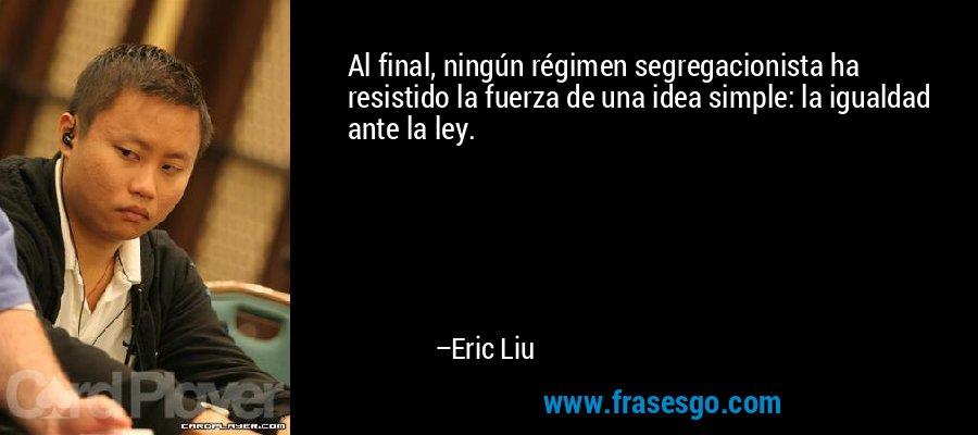 Al final, ningún régimen segregacionista ha resistido la fuerza de una idea simple: la igualdad ante la ley. – Eric Liu