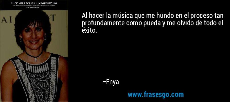 Al hacer la música que me hundo en el proceso tan profundamente como pueda y me olvido de todo el éxito. – Enya