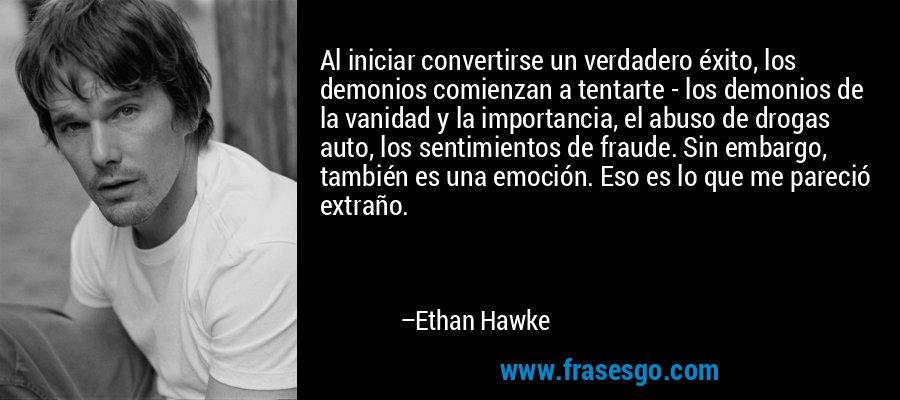 Al iniciar convertirse un verdadero éxito, los demonios comienzan a tentarte - los demonios de la vanidad y la importancia, el abuso de drogas auto, los sentimientos de fraude. Sin embargo, también es una emoción. Eso es lo que me pareció extraño. – Ethan Hawke
