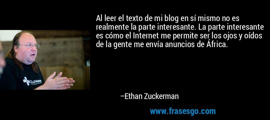 Al leer el texto de mi blog en sí mismo no es realmente la parte interesante. La parte interesante es cómo el Internet me permite ser los ojos y oídos de la gente me envía anuncios de África. – Ethan Zuckerman