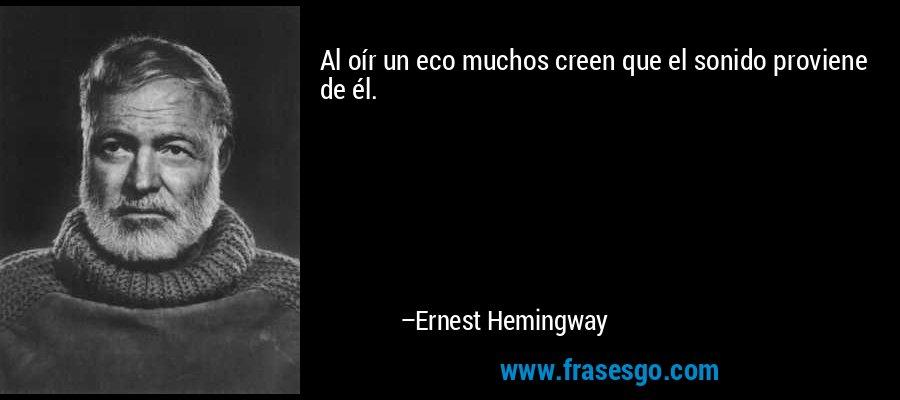 Al oír un eco muchos creen que el sonido proviene de él. – Ernest Hemingway