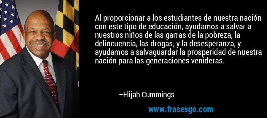 Al proporcionar a los estudiantes de nuestra nación con este tipo de educación, ayudamos a salvar a nuestros niños de las garras de la pobreza, la delincuencia, las drogas, y la desesperanza, y ayudamos a salvaguardar la prosperidad de nuestra nación para las generaciones venideras. – Elijah Cummings
