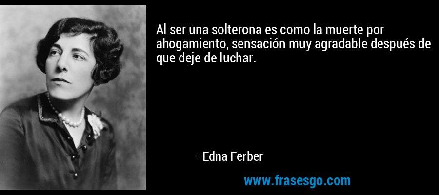 Al ser una solterona es como la muerte por ahogamiento, sensación muy agradable después de que deje de luchar. – Edna Ferber