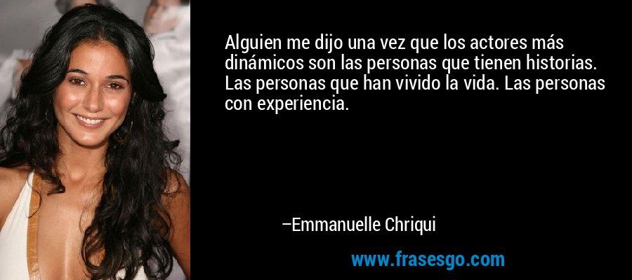 Alguien me dijo una vez que los actores más dinámicos son las personas que tienen historias. Las personas que han vivido la vida. Las personas con experiencia. – Emmanuelle Chriqui