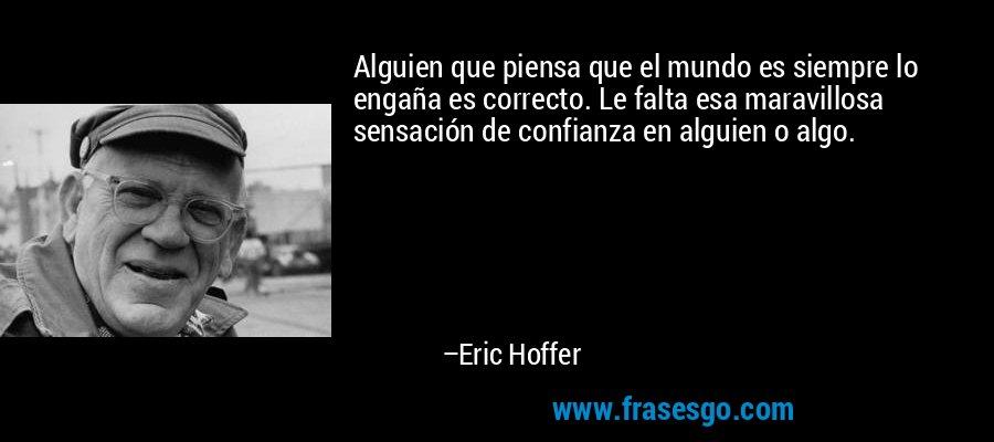 Alguien que piensa que el mundo es siempre lo engaña es correcto. Le falta esa maravillosa sensación de confianza en alguien o algo. – Eric Hoffer