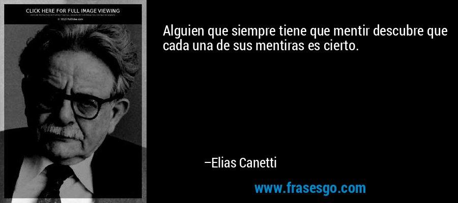 Alguien que siempre tiene que mentir descubre que cada una de sus mentiras es cierto. – Elias Canetti