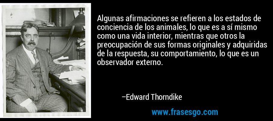 Algunas afirmaciones se refieren a los estados de conciencia de los animales, lo que es a sí mismo como una vida interior, mientras que otros la preocupación de sus formas originales y adquiridas de la respuesta, su comportamiento, lo que es un observador externo. – Edward Thorndike
