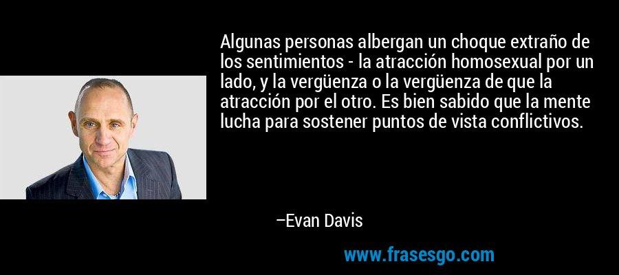 Algunas personas albergan un choque extraño de los sentimientos - la atracción homosexual por un lado, y la vergüenza o la vergüenza de que la atracción por el otro. Es bien sabido que la mente lucha para sostener puntos de vista conflictivos. – Evan Davis