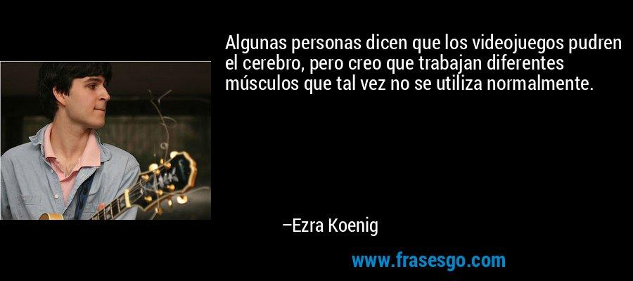 Algunas personas dicen que los videojuegos pudren el cerebro, pero creo que trabajan diferentes músculos que tal vez no se utiliza normalmente. – Ezra Koenig