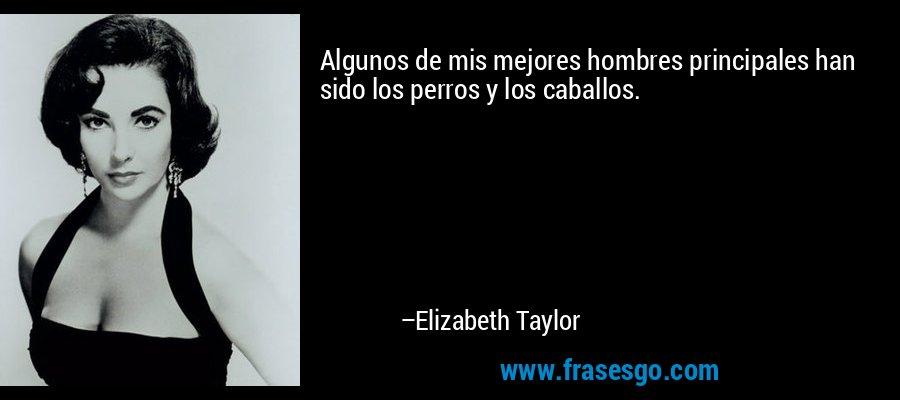 Algunos de mis mejores hombres principales han sido los perros y los caballos. – Elizabeth Taylor