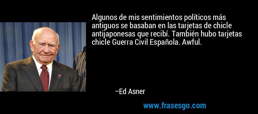 Algunos de mis sentimientos políticos más antiguos se basaban en las tarjetas de chicle antijaponesas que recibí. También hubo tarjetas chicle Guerra Civil Española. Awful. – Ed Asner
