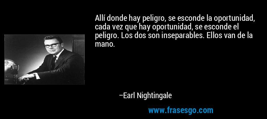 Allí donde hay peligro, se esconde la oportunidad, cada vez que hay oportunidad, se esconde el peligro. Los dos son inseparables. Ellos van de la mano. – Earl Nightingale