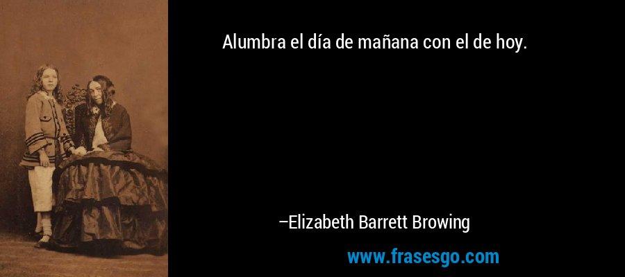 Alumbra el día de mañana con el de hoy. – Elizabeth Barrett Browing