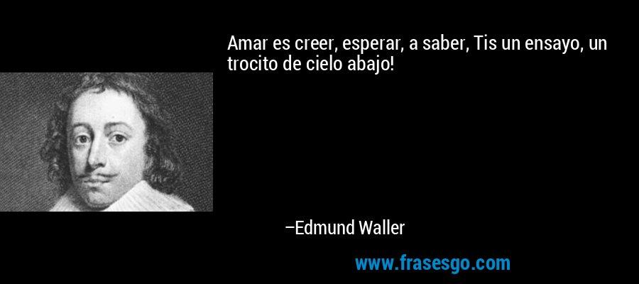 Amar es creer, esperar, a saber, Tis un ensayo, un trocito de cielo abajo! – Edmund Waller
