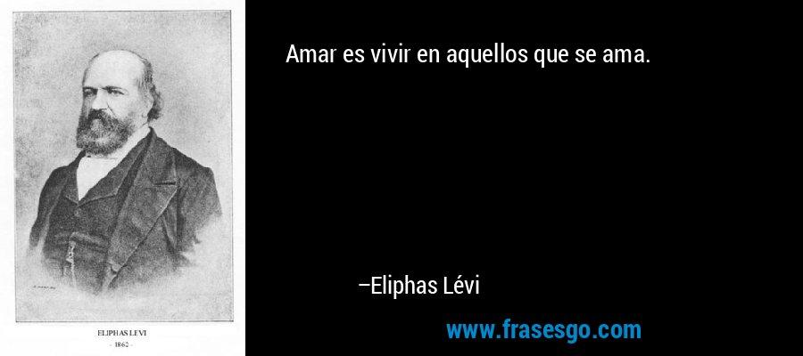 Amar es vivir en aquellos que se ama. – Eliphas Lévi