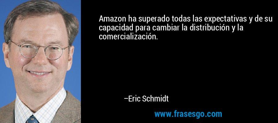 Amazon ha superado todas las expectativas y de su capacidad para cambiar la distribución y la comercialización. – Eric Schmidt