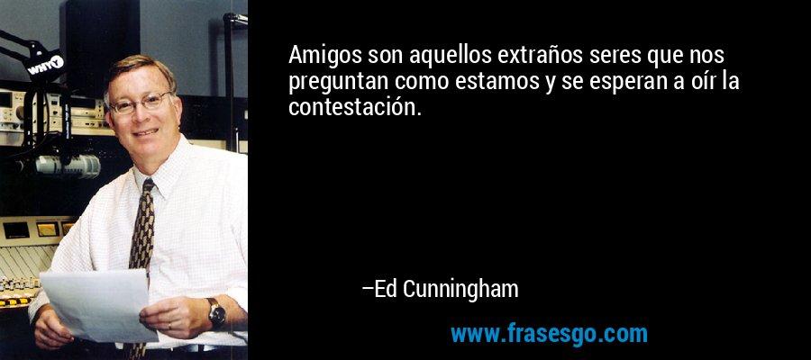 Amigos son aquellos extraños seres que nos preguntan como estamos y se esperan a oír la contestación. – Ed Cunningham