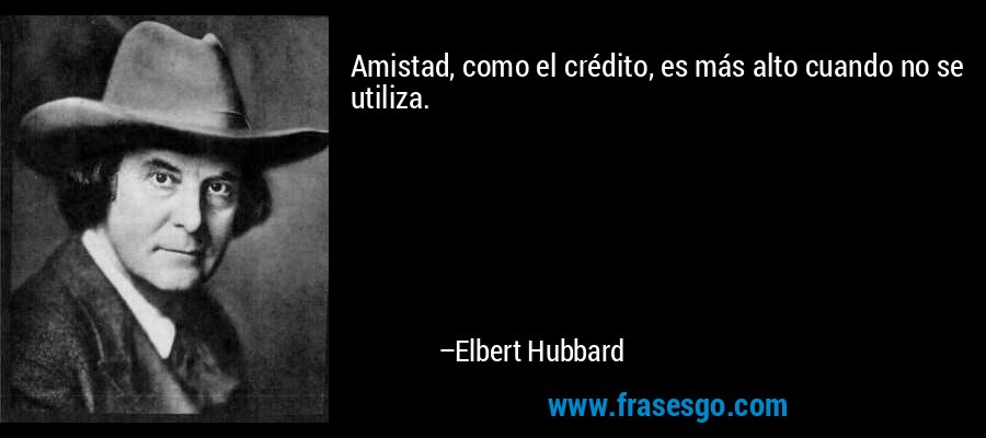 Amistad, como el crédito, es más alto cuando no se utiliza. – Elbert Hubbard