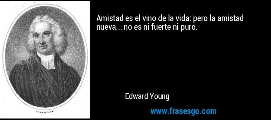 Amistad es el vino de la vida: pero la amistad nueva... no es ni fuerte ni puro. – Edward Young