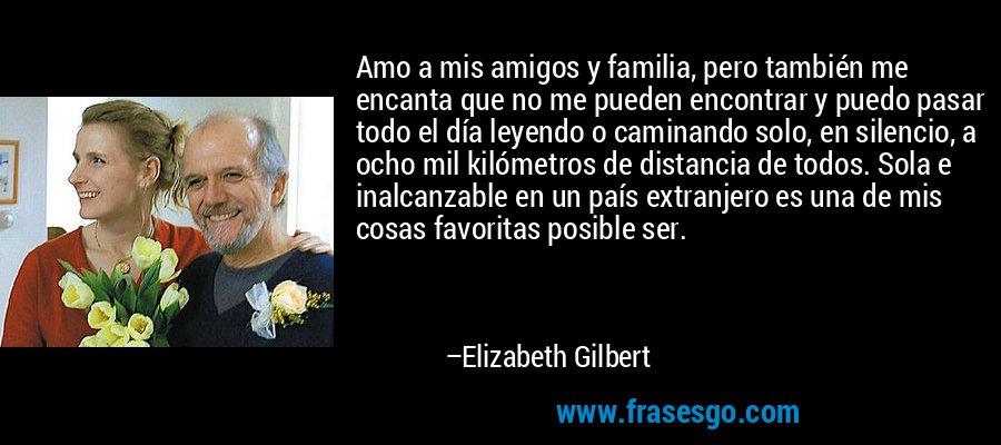 Amo a mis amigos y familia, pero también me encanta que no me pueden encontrar y puedo pasar todo el día leyendo o caminando solo, en silencio, a ocho mil kilómetros de distancia de todos. Sola e inalcanzable en un país extranjero es una de mis cosas favoritas posible ser. – Elizabeth Gilbert