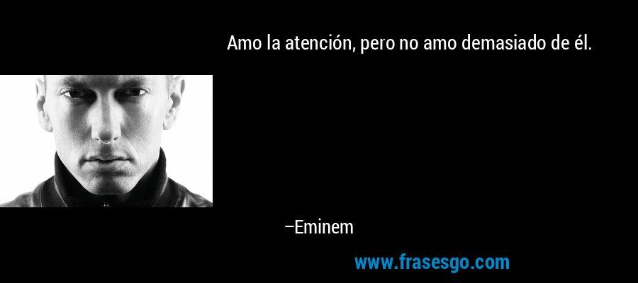 Amo la atención, pero no amo demasiado de él. – Eminem