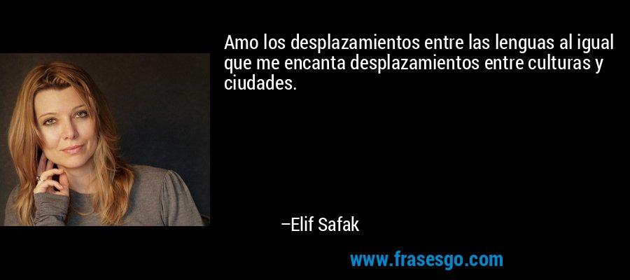 Amo los desplazamientos entre las lenguas al igual que me encanta desplazamientos entre culturas y ciudades. – Elif Safak