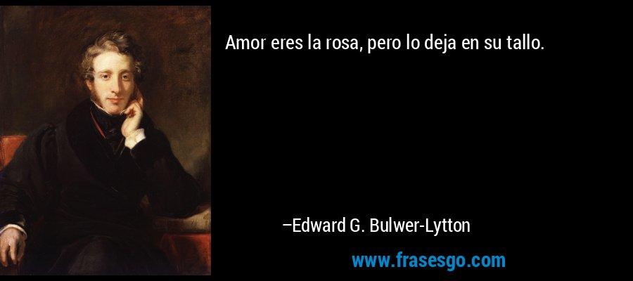 Amor eres la rosa, pero lo deja en su tallo. – Edward G. Bulwer-Lytton