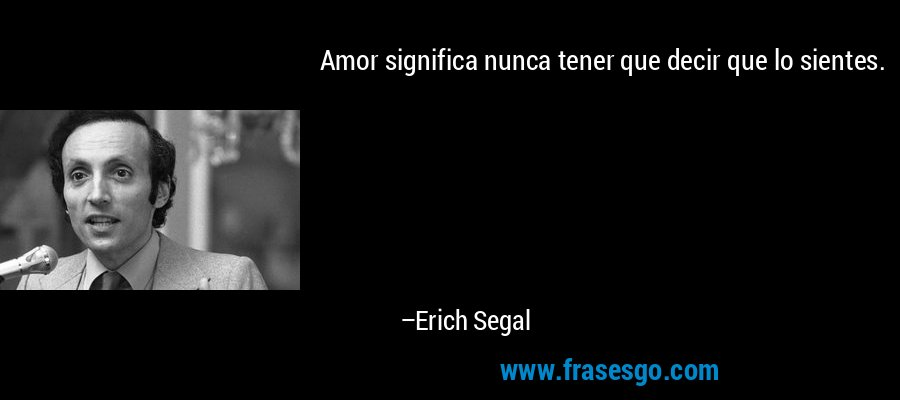 Amor significa nunca tener que decir que lo sientes. – Erich Segal